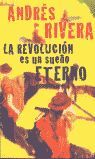 LA REVOLUCION ES UN SUEÑO ETERNO      PDL           ANDRES RIVERA